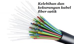 Kelebihan dan Kekuranagan Fiber Optic